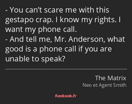 You can't scare me with this gestapo crap. I know my rights. I want my phone call. And tell me, Mr…