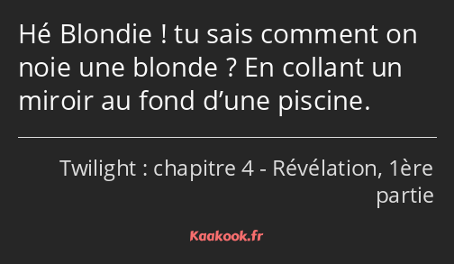 Hé Blondie ! tu sais comment on noie une blonde ? En collant un miroir au fond d'une piscine.