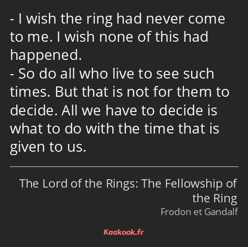 I wish the ring had never come to me. I wish none of this had happened. So do all who live to see…