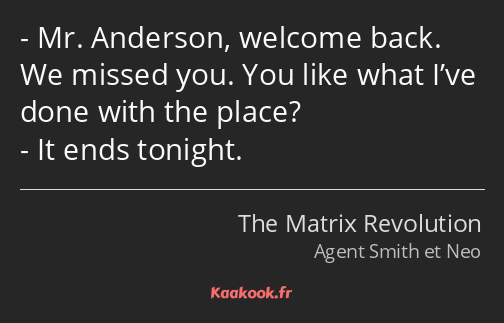 Mr. Anderson, welcome back. We missed you. You like what I've done with the place? It ends tonight.