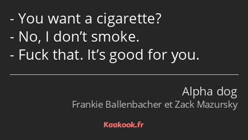 You want a cigarette? No, I don't smoke. Fuck that. It's good for you.