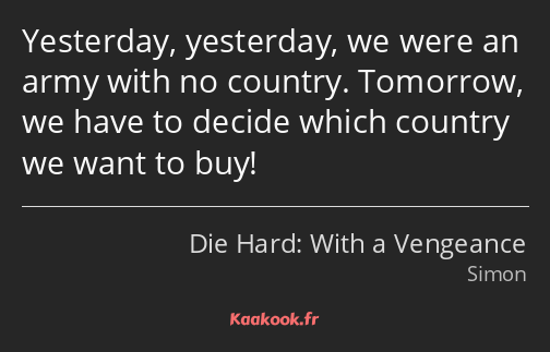 Yesterday, yesterday, we were an army with no country. Tomorrow, we have to decide which country we…