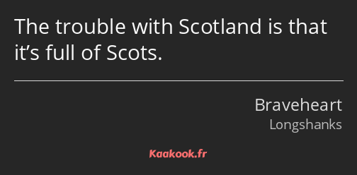 The trouble with Scotland is that it's full of Scots.