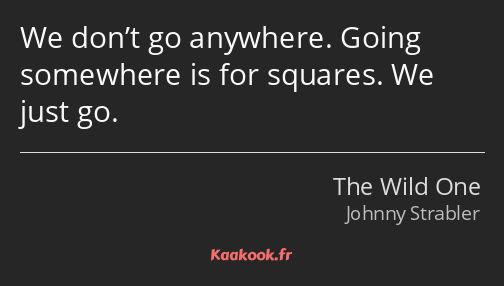 We don't go anywhere. Going somewhere is for squares. We just go.