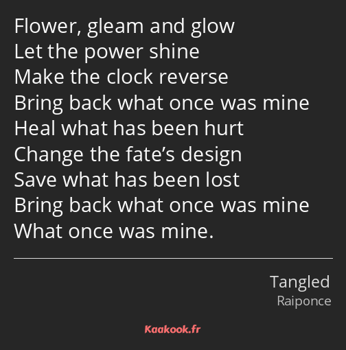 Flower, gleam and glow Let the power shine Make the clock reverse Bring back what once was mine…