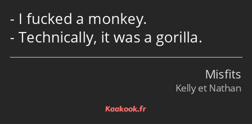 I fucked a monkey. Technically, it was a gorilla.