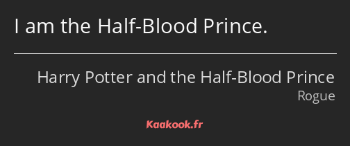 I am the Half-Blood Prince.
