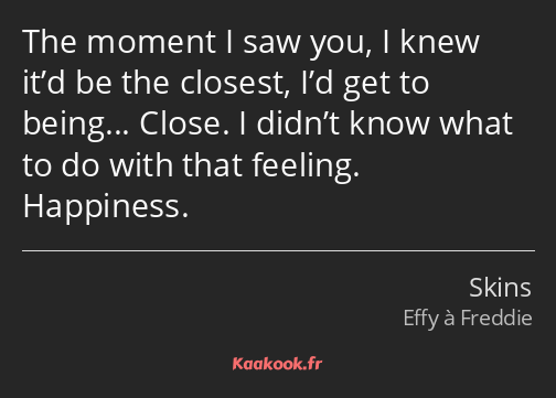 The moment I saw you, I knew it'd be the closest, I'd get to being... Close. I didn't know what to…