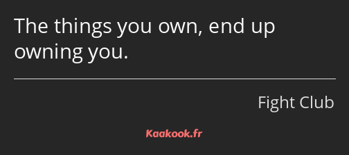 The things you own, end up owning you.