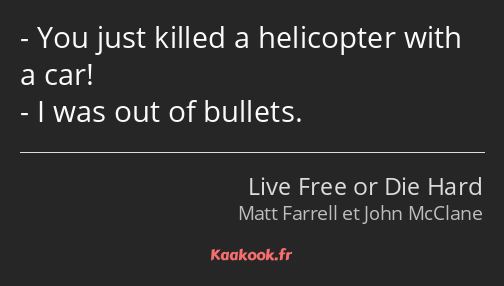 You just killed a helicopter with a car! I was out of bullets.