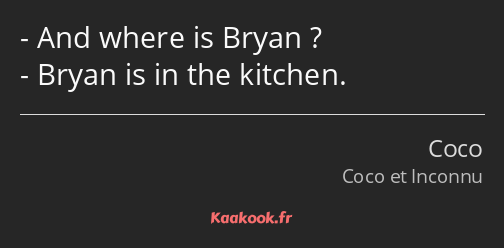 And where is Bryan ? Bryan is in the kitchen.