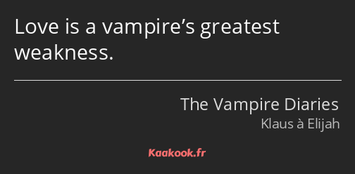 Love is a vampire's greatest weakness.