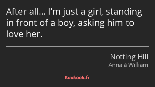 After all… I'm just a girl, standing in front of a boy, asking him to love her.