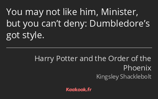 You may not like him, Minister, but you can't deny: Dumbledore's got style.