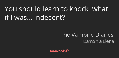 You should learn to knock, what if I was... indecent?