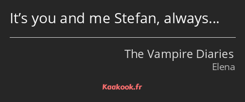 It's you and me Stefan, always…