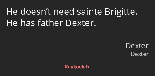 He doesn't need sainte Brigitte. He has father Dexter.