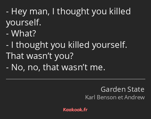 Hey man, I thought you killed yourself. What? I thought you killed yourself. That wasn't you? No…