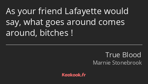 As your friend Lafayette would say, what goes around comes around, bitches !