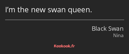 I'm the new swan queen.