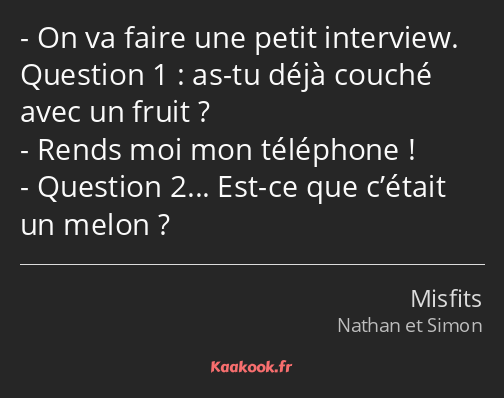 On va faire une petit interview. Question 1 : as-tu déjà couché avec un fruit ? Rends moi mon…