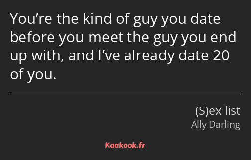You're the kind of guy you date before you meet the guy you end up with, and I've already date 20…
