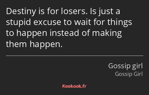 Destiny is for losers. Is just a stupid excuse to wait for things to happen instead of making them…