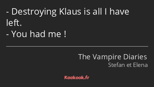 Destroying Klaus is all I have left. You had me !