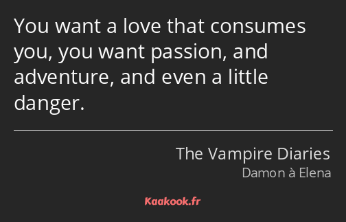 You want a love that consumes you, you want passion, and adventure, and even a little danger.