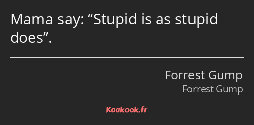 Mama say: Stupid is as stupid does.