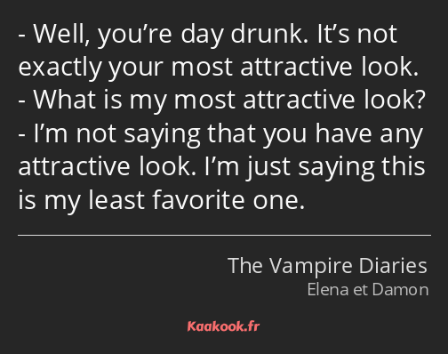 Well, you're day drunk. It's not exactly your most attractive look. What is my most attractive look…