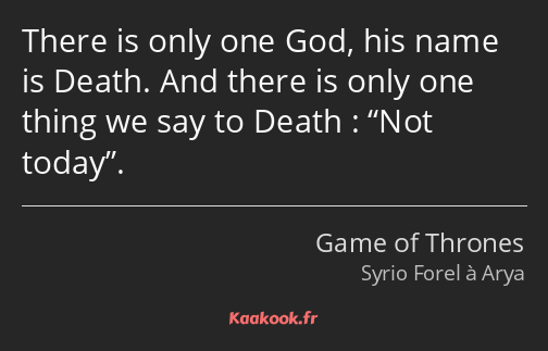 There is only one God, his name is Death. And there is only one thing we say to Death : Not today.