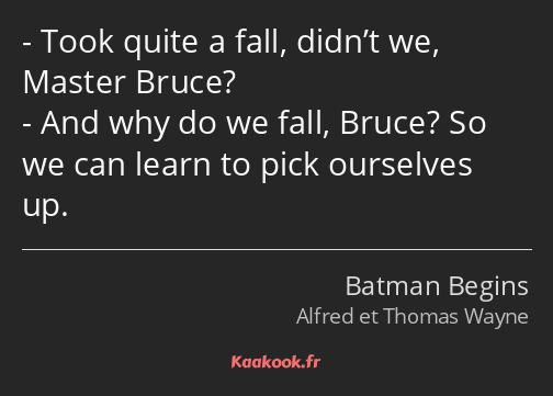 Took quite a fall, didn't we, Master Bruce? And why do we fall, Bruce? So we can learn to pick…