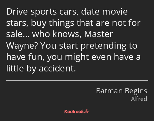 Drive sports cars, date movie stars, buy things that are not for sale… who knows, Master Wayne? You…