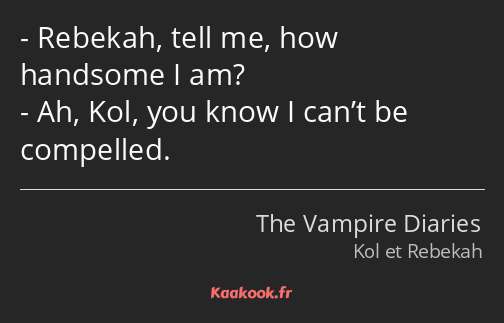 Rebekah, tell me, how handsome I am? Ah, Kol, you know I can't be compelled.