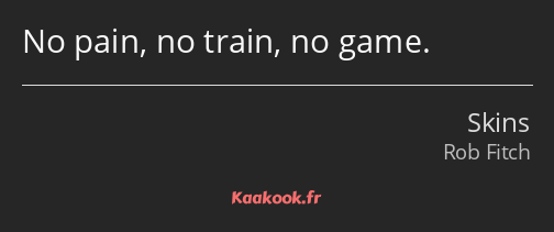 No pain, no train, no game.