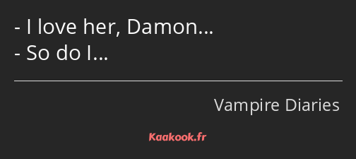 I love her, Damon… So do I…