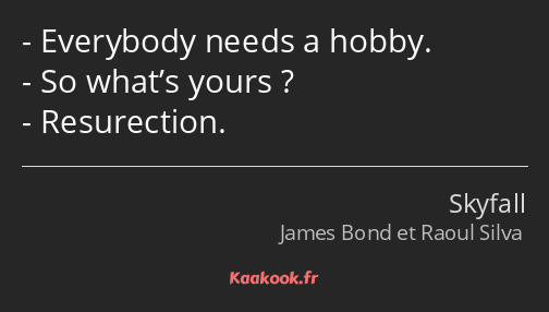 Everybody needs a hobby. So what's yours ? Resurection.