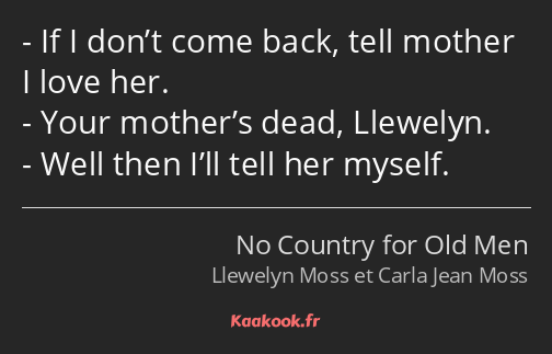 If I don't come back, tell mother I love her. Your mother's dead, Llewelyn. Well then I'll tell her…