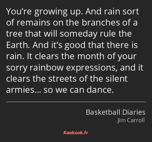 You're growing up. And rain sort of remains on the branches of a tree that will someday rule the…