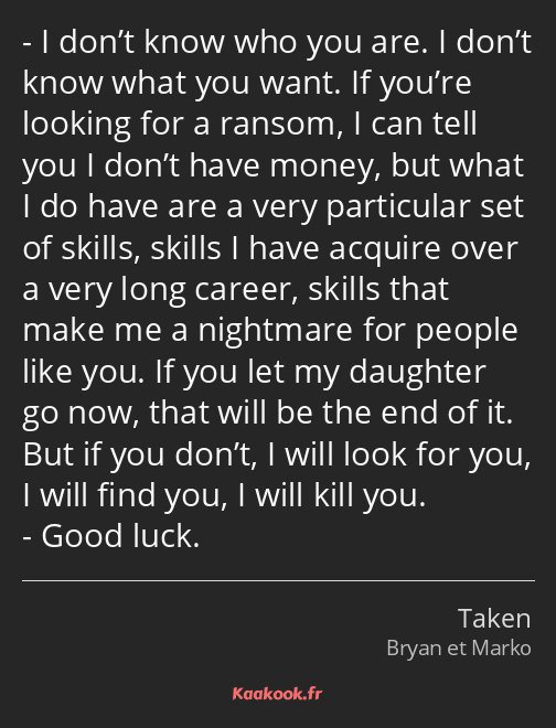 I don't know who you are. I don't know what you want. If you're looking for a ransom, I can tell…