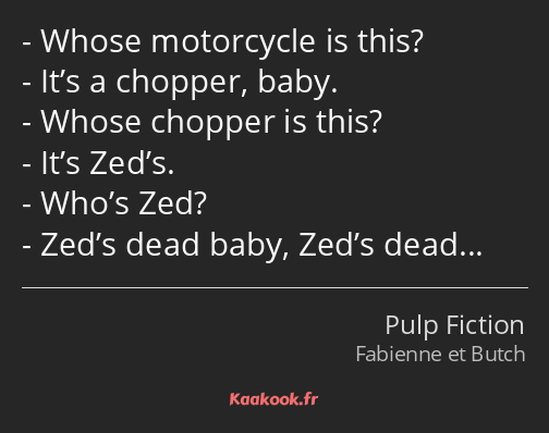 Whose motorcycle is this? It's a chopper, baby. Whose chopper is this? It's Zed's. Who's Zed? Zed's…