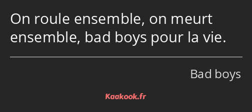 On roule ensemble, on meurt ensemble, bad boys pour la vie.
