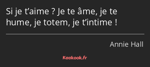 Si je t'aime ? Je te âme, je te hume, je totem, je t'intime !