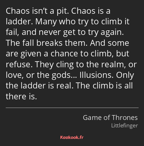 Chaos isn't a pit. Chaos is a ladder. Many who try to climb it fail, and never get to try again…