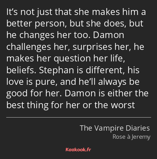It's not just that she makes him a better person, but she does, but he changes her too. Damon…