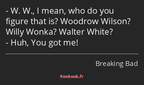 W. W., I mean, who do you figure that is? Woodrow Wilson? Willy Wonka? Walter White? Huh, You got…