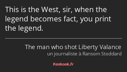 This is the West, sir, when the legend becomes fact, you print the legend.