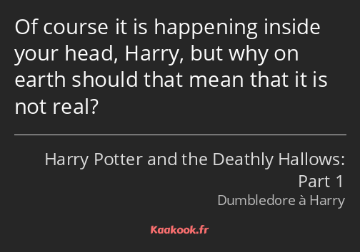 Of course it is happening inside your head, Harry, but why on earth should that mean that it is not…