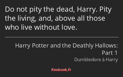 Do not pity the dead, Harry. Pity the living, and, above all those who live without love.